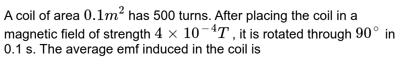 A coil of area `0.1 m^(2)` has 500 turns. After placing the coil in a magnetic field of strength `4 xx 10^(-4)T` , it is rotated through `90^(@)` in 0.1 s. The average emf induced in the coil is