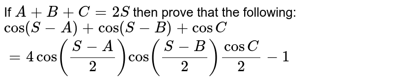 If `A+B+C=2S` then prove that the following: <br> `cos(S-A)+cos(S-B)+cosC` <br> `=4cos((S-A)/2)cos((S-B)/2)cosC/2-1`