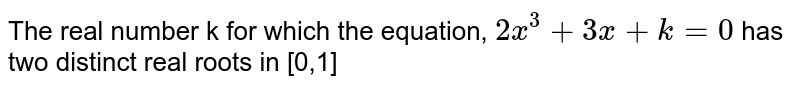 The real number k for which the equation, `2x^(3)+3x+k=0` has two distinct real roots in [0,1]