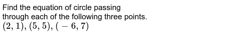 Find the equation of the circle passing through the points  <br>  ` (2,1) ,(5,5) (-6,7) `