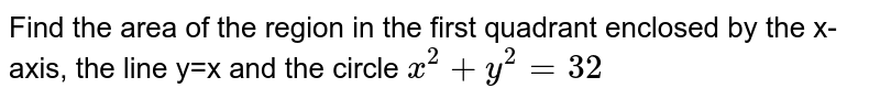 Find the area of the region in the first quadrant enclosed by the x-axis, the line y=x and the circle `x^(2)  + y^(2)=32`