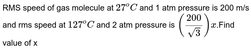 RMS speed of gas molecule at `27^oC` and 1 atm pressure is 200 m/s and rms speed at `127^oC` and 2 atm pressure is `(200/sqrt3)x`.Find value of x