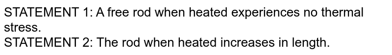 STATEMENT 1: A free rod when heated experiences no thermal stress.<br> STATEMENT 2: The rod when heated increases in length.