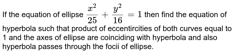 If the equation of ellipse `x^2/25 + y^2/16 =1` then find the equation of hyperbola such that product of eccentircities of both curves equal to 1 and the axes of ellipse are coinciding with hyperbola and also hyperbola passes through the focii of ellipse.