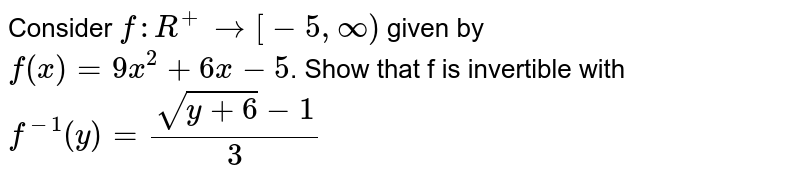 Consider `f:R^+to[-5, infty)` given by <br> `f(x)=9x^2+6x-5`. Show that f is invertible with `f^-1(y)=frac(sqrt(y+6)-1)(3)`