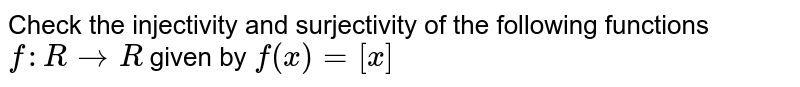 Check the injectivity and surjectivity of the following functions <br> `f:RtoR` given by `f(x)=[x]`