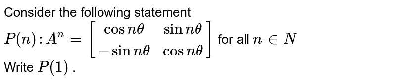 Consider the following statement <br> `P(n):A^n=[[cosntheta,sinntheta],[-sinntheta,cosntheta]]` for all `ninN` <br> Write `P(1)` .