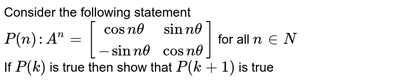 Consider the following statement <br> `P(n):A^n=[[cosntheta,sinntheta],[-sinntheta,cosntheta]]` for all `ninN` <br> If `P(k)` is true then show that `P(k+1)` is true