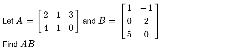Let `A=[[2,1,3],[4,1,0]]` and `B=[[1,-1],[0,2],[5,0]]` <br> Find `AB`