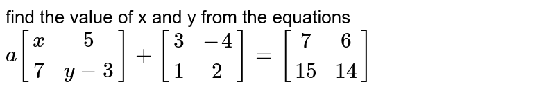 find the value of x and y from the equations <br> `a[[x,5],[7,y-3]]+[[3,-4],[1,2]]=[[7,6],[15,14]]`