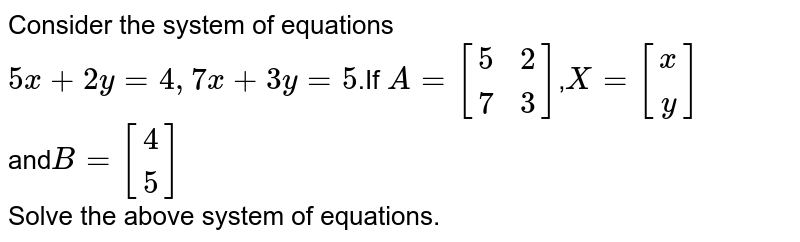 Consider the system of equations <br> `5x+2y=4,7x+3y=5`.If `A=[[5,2],[7,3]]`,`X=[(x),(y)]` <br> and`B=[[4],[5]]` <br> Solve the above system of equations.