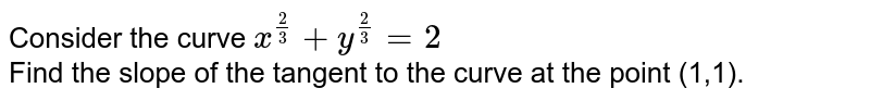 Consider the curve `x^(2/3)+y^(2/3)=2` <br> Find the slope of the tangent to the curve at the point (1,1).