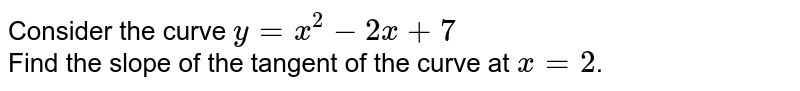 Consider the curve `y=x^2-2x+7` <br> Find the slope of the tangent of the curve at `x=2`.