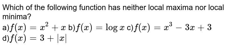 Which of the following function has neither local maxima nor local minima?<br> a)`f(x)=x^2+x` b)`f(x)=logx` c)`f(x)=x^3-3x+3` <br>d)`f(x)=3+absx`
