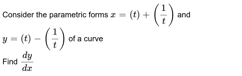 Consider the parametric forms `x=(t)+(1/t)` and `y=(t)-(1/t)` of a curve <br> Find `dy/dx`