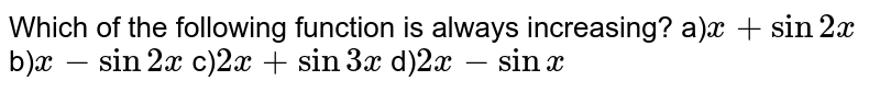 Which of the following function is always increasing? a)`x+sin2x`<br> b)`x-sin2x` c)`2x+sin3x` d)`2x-sinx`