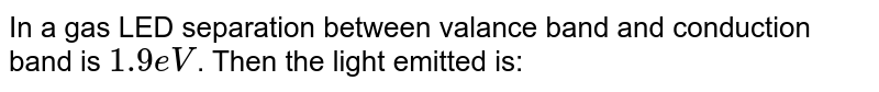 In a gas LED separation between valance band and conduction band is `1.9 eV`. Then the light emitted is: