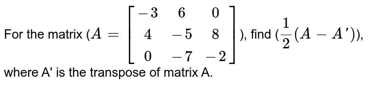 For the matrix (`A=[[-3,6,0],[4,-5,8],[0,-7,-2]]`), find (`1/2(A-A')`), where A' is the transpose of matrix A.