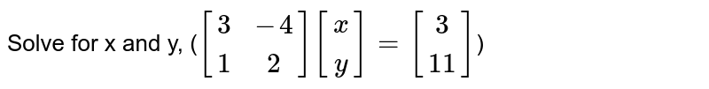 Solve for x and y,  (`[[3,-4],[1,2]][[x],[y]]=[[3],[11]]`)