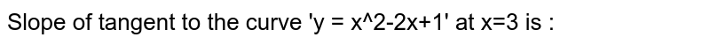 Slope of tangent to the curve 'y = x^2-2x+1' at x=3 is :
