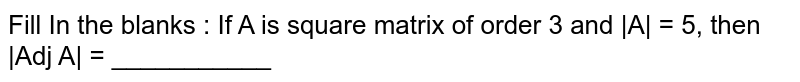 Fill In the blanks : If A is square matrix of order 3 and  A  = 5, then  Adj A  = ___________