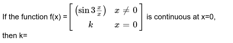 If the function f(x) =`[[(sin 3x/x), x!=0] ,[k , x=0]]` is continuous at x=0, then k=