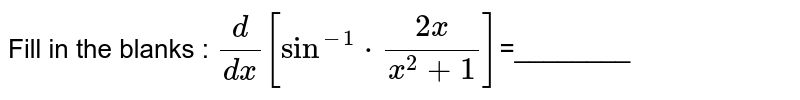 Fill in the blanks : `d/dx [sin^-1 *(2x)/(x^2 +1)]`=________