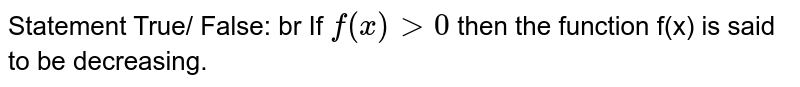 Statement True/ False: br If `f(x) gt 0` then the function f(x) is said to be decreasing.
