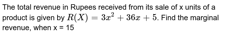 The total revenue in Rupees received from its sale of x units of a product is given by `R (X) = 3x^2+ 36x + 5`. Find the marginal revenue, when x = 15