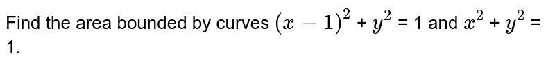 Find the area bounded by curves `( x - 1)^2` + `y^2` = 1 and `x^2` + `y^2` = 1.