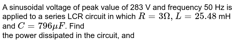 A sinusoidal voltage of peak value of 283 V and frequency 50 Hz is applied to a series LCR circuit in which `R = 3 Omega , L = 25.48` mH and `C = 796 mu F`. Find <br> the power dissipated in the circuit, and
