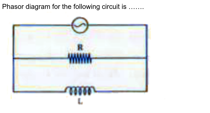 """Phasor diagram for the following circuit is ……. <br> <img src=""""https://doubtnut-static.s.llnwi.net/static/physics_images/KPK_AIO_PHY_XII_P1_C07_E04_065_Q01.png"""" width=""""80%"""">"""