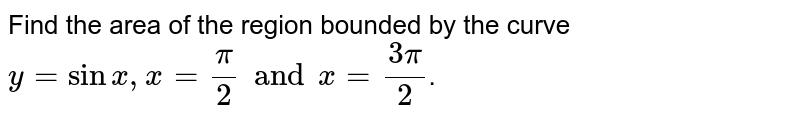 Find the area  of the region  bounded  by the  curve ` y= sin  x, x = (pi)/(2)  and x =(3 pi)/(2)`.