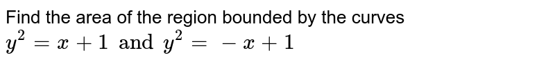 Find the  area of the  region bounded  by the  curves  `y^2 =x+1 and y^2=- x+1`