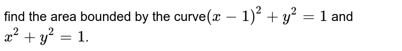 find  the area  bounded  by the  curve` (x-1)^2  +y^2 =1`  and ` x^2  +y^2 =1`.