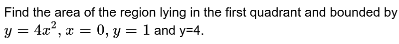 Find  the area  of the  region  lying  in the  first  quadrant  and bounded  by ` y= 4x^2  , x=0  , y=1`  and  y=4.