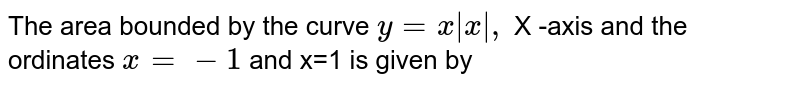 The  area  bounded  by the  curve  ` y=x |x| ,` X -axis  and the  ordinates  `x=-1` and x=1  is given  by