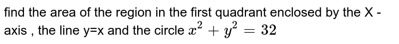 find  the area  of the  region  in the  first quadrant  enclosed  by  the X -axis  , the  line  y=x  and the  circle  `x^2  +y^2 =32`