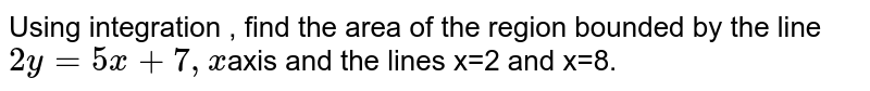 Using  integration  , find  the area  of  the  region  bounded  by the  line ` 2y = 5x  + 7, x `axis  and  the lines  x=2  and  x=8.