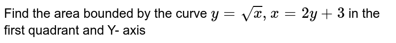 Find  the area  bounded  by the  curve  `y= sqrt(x), x= 2 y  +3` in the  first  quadrant  and  Y- axis