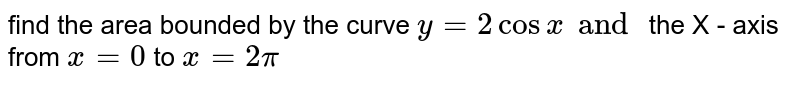 find  the area  bounded  by the  curve  `y=2 cos x  and   ` the  X  - axis  from  ` x=0`  to ` x = 2 pi`