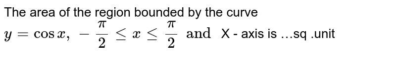 The area of the region  bounded by the curve `y= cos x,-pi/2 le x le pi/2  and ` X - axis  is …sq .unit