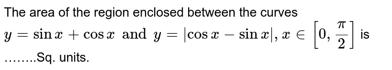 The area  of the region  enclosed  between  the curves  ` y= sinx + cos  x and y=   cos x - sin x , x in  [ 0, pi/2]` is ……..Sq. units.