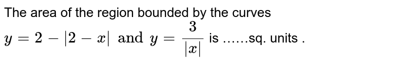 The area  of the  region  bounded by the  curves   ` y=2 -|2-x| and y= (3)/(|x|) ` is ……sq. units .