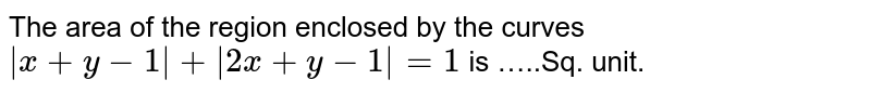 The area  of the  region  enclosed  by the   curves  ` |x+y-1| + |2x +y-1| =1 ` is  …..Sq. unit.