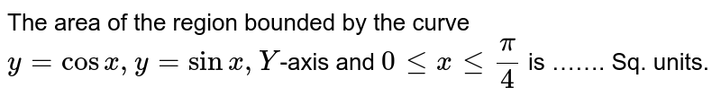 The area  of the  region  bounded  by the  curve  ` y= cos  x,y = sin x,Y `-axis  and ` 0 le  x le  (pi)/(4)` is ……. Sq. units.