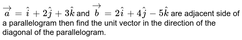 `vec(a)=hati+2hatj+3hatk` and `vec(b)=2hati+4hatj-5hatk` are adjacent side of a parallelogram then find the unit vector in the direction of the diagonal of the parallelogram.