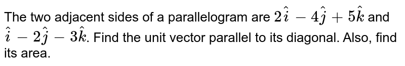The two adjacent sides of a parallelogram are `2hati-4hatj+5hatk` and `hati-2hatj-3hatk`. Find the unit vector parallel to its diagonal. Also, find its area.