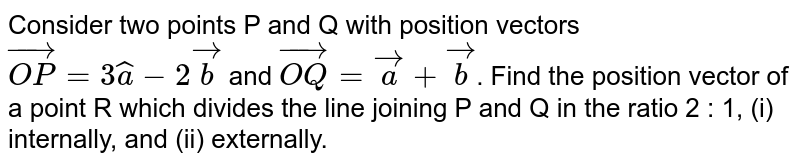 Consider two points P and Q with position vectors `vec(OP)=3hata-2vec(b)` and `vec(OQ)=vec(a)+vec(b)`. Find the position vector of a point R which divides the line joining P and Q in the ratio 2 : 1, (i) internally, and (ii) externally.