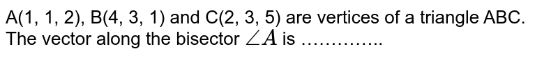 A(1, 1, 2), B(4, 3, 1) and C(2, 3, 5) are vertices of a triangle ABC. The vector along the bisector `angleA` is …………..